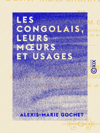 Les Congolais, leurs moeurs et usages, Histoire, g?ographie et ethnographie de l'?tat ind?pendant du Congo