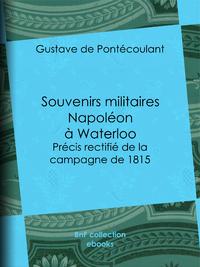 Souvenirs militaires - Napol?on ? Waterloo, Pr?cis rectifi? de la campagne de 1815