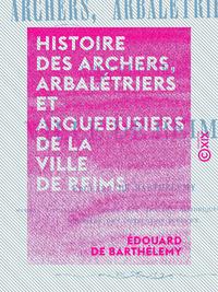 Histoire des archers, arbal?triers et arquebusiers de la ville de Reims