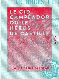 Le Cid Campéador ou le Héros de Castille - Tiré fidèlement des chroniques et histoires du temps, esp
