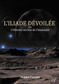 L'Iliade d?voil?e, ou L'Histoire secr?te de l'humanit?