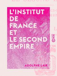 L'Institut de France et le Second Empire, Souvenirs anecdotiques d'après des documents inédits
