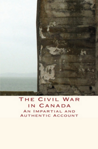 The Civil War in Canada, AN IMPARTIAL AND AUTHENTIC ACCOUNT