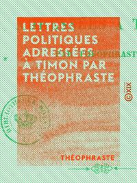 Lettres politiques adressées à Timon par Théophraste