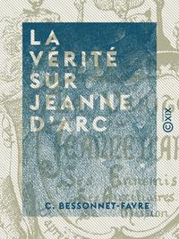 La V?rit? sur Jeanne d'Arc, Ses ennemis, ses auxiliaires, sa mission, d'apr?s les chroniques du XVe si?cle