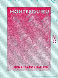 Montesquieu, Ses id?es et ses oeuvres, d'apr?s les papiers de La Br?de