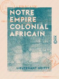 Notre empire colonial africain - De sa mise en valeur par l'utilisation des trains à propulsion cont