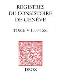 Registres du Consistoire de Gen?ve au temps de Calvin. Tome V (20 f?vrier 1550 - 5 f?vrier 1551)