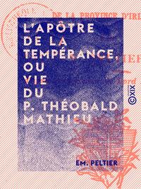 L'Ap?tre de la temp?rance, ou Vie du P. Th?obald Mathieu, Des Fr?res mineurs capucins de la province d'Irlande
