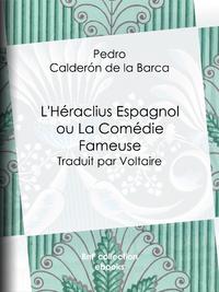L'H?raclius Espagnol ou La Com?die Fameuse, Traduit par Voltaire