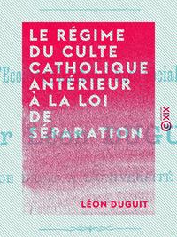 Le Régime du culte catholique antérieur à la loi de séparation, ET LES CAUSES JURIDIQUES DE LA SÉPARATION