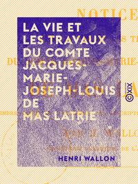 La Vie et les Travaux du comte Jacques-Marie-Joseph-Louis de Mas Latrie