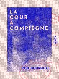 La Cour à Compiègne - Confidences d'un valet de chambre