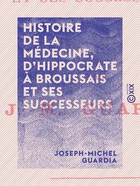 Histoire de la m?decine, d'Hippocrate ? Broussais et ses successeurs