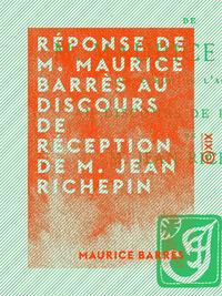 R?ponse de M. Maurice Barr?s au discours de r?ception de M. Jean Richepin