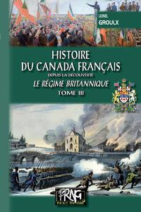 Histoire du Canada français depuis la Découverte (Tome 3) ? le régime britannique