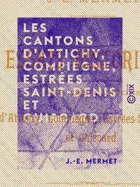 Les Cantons d'Attichy, Compiègne, Estrées Saint-Denis et Guiscard - Essais historiques