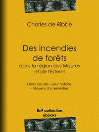 Des incendies de for?ts dans la r?gion des Maures et de l'Esterel (Provence), Leurs causes - Leur histoire - Moyens d'y rem?dier