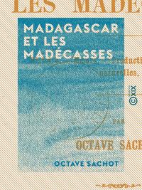 Madagascar et les Madécasses - Histoire, moeurs, productions, curiosités naturelles