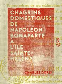 Chagrins domestiques de Napoléon Bonaparte à l'île Sainte-Hélène - Précédé de faits historiques de l