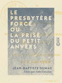 Le Presbytère forcé ou la Prise du Petit Anvers - Poème en huit chants, et autres oeuvres diverses