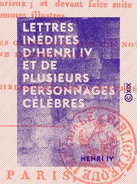 Lettres in?dites d'Henri IV et de plusieurs personnages c?l?bres, Tels que Fl?chier, La Rochefoucault, Voltaire, le comte de Caylus, Anquetil-Duperron, etc.