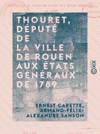 Thouret, député de la ville de Rouen aux États généraux de 1789 - Sa vie, ses oeuvres (1746-1793)
