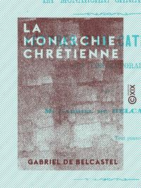 La Monarchie chrétienne - Lettres d'un catholique à ses contemporains