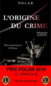 L'ORIGINE DU CRIME (DEUX ENTERREMENTS A ORNANS) - PRIX POLAR 2016 DU LIONS CLUB