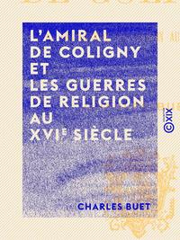 L'Amiral de Coligny et les guerres de religion au XVIe si?cle