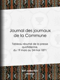 Journal des journaux de la Commune, Tableau r?sum? de la presse quotidienne, du 19 mars au 24 mai 1871, lois, d?crets, proclamations, ra