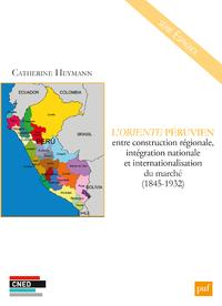 L'Oriente péruvien entre construction régionale, intégration nationale et internationalisation du marché (1845-1932)