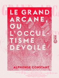 Le Grand Arcane, ou L'occultisme d?voil?