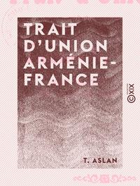 Trait d'union Arm?nie-France - Leurs relations depuis les temps les plus recul?s