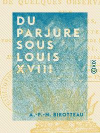 Du parjure sous Louis XVIII - Suivi de quelques observations sur les adresses