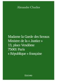 Madame la Garde des Sceaux, MINISTRE DE LA « JUSTICE » 13, PLACE VENDÔME 75001 PARIS « RÉPUBLIQUE » FRANÇAISE