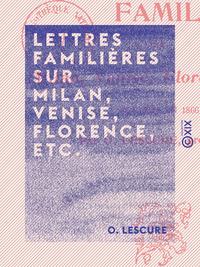 Lettres famili?res sur Milan, Venise, Florence, etc., ?crites en 1866