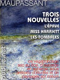 Trois nouvelles, L'ÉPAVE, MISS HARRIET, LES TOMBALES: TROIS LEÇONS NARRATIVES DE MAUPASSANT, POUR VOTRE PLAISIR NUMÉ