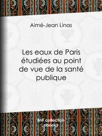 Les eaux de Paris étudiées au point de vue de la santé publique, Quelles eaux veut-on faire boire aux Parisiens ?