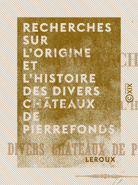 Recherches sur l'origine et l'histoire des divers châteaux de Pierrefonds
