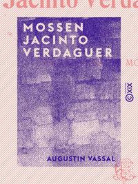 Mossen Jacinto Verdaguer - Sa vie, ses oeuvres, sa mort