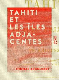Tahiti et les îles adjacentes - Voyages et séjour dans ces îles, de 1862 à 1865