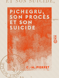 Pichegru, son procès et son suicide
