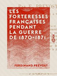 Les Forteresses fran?aises pendant la guerre de 1870-1871