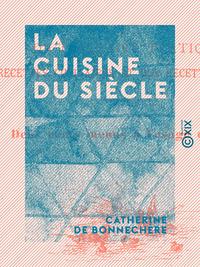 La Cuisine du si?cle, Dictionnaire pratique des recettes culinaires et des recettes de m?nage, avec deux cents menus ? l'u