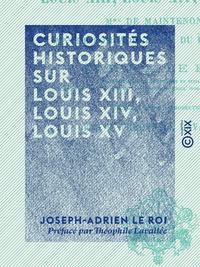 Curiosit?s historiques sur Louis XIII, Louis XIV, Louis XV, Madame de Maintenon, Madame de Pompadour, Madame du Barry etc.