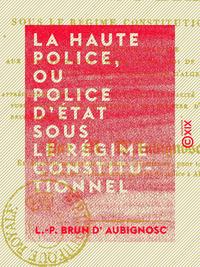 La Haute Police, ou Police d'État sous le régime constitutionnel