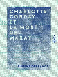 Charlotte Corday et la mort de Marat - Documents inédits sur l'histoire de la Terreur