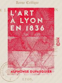 L'Art à Lyon en 1836 - Revue critique de la première exposition de la Société des amis des arts